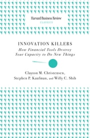 Innovation Killers - How Financial Tools Destroy Your Capacity to Do New Things ebook by Clayton M. Christensen,Stephen P. Kaufman,Willy C. Shih