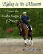 Riding in the Moment - Discover the Hidden Language of Dressage ebook by Michael Schaffer
