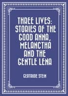 Three Lives: Stories of The Good Anna, Melanctha and The Gentle Lena ebook by Gertrude Stein
