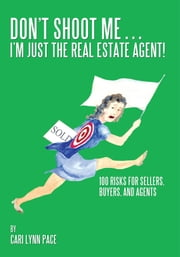 Don't Shoot Me…I'm Just the Real Estate Agent! - 100 Risks for Sellers, Buyers, and Agents ebook by Cari Lynn Pace