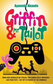 Griffin & Mr Tailor - When new consoles get stolen, two games crazy brothers - and their pets - set off in pursuit of the criminals ebook by Ayomide Akande