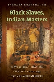 Black Slaves, Indian Masters - Slavery, Emancipation, and Citizenship in the Native American South ebook by Barbara Krauthamer