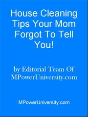 House Cleaning Tips Your Mom Forgot To Tell You! ebook by Editorial Team Of MPowerUniversity.com