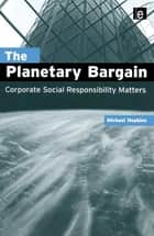 The Planetary Bargain - Corporate Social Responsibility Matters ebook by Michael Hopkins