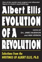 Albert Ellis: Evolution of a Revolution - Selections from the Writings of Albert Ellis, Ph.D. ebook by James McMahon, Ann Vernon