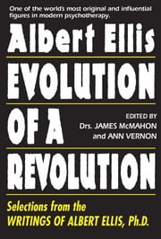 Albert Ellis: Evolution of a Revolution - Selections from the Writings of Albert Ellis, Ph.D. ebook by James McMahon,Ann Vernon