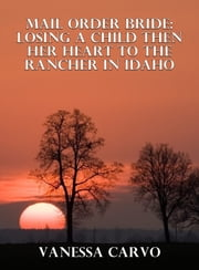 Mail Order Bride: Losing A Child Then Her Heart To The Rancher In Idaho ebook by Vanessa Carvo