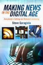 Making News In the Digital Age - Everybody's Talking But Nobody's Listening ebook by Steve Garagiola