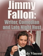 Jimmy Fallon - Writer, Comedian and Late Night Host ebook by Cindy Vincent