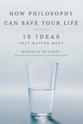 How Philosophy Can Save Your Life - 10 Ideas That Matter Most ebook by Marietta McCarty