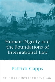Human Dignity and the Foundations of International Law ebook by Patrick Capps