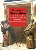 Russian Orientalism: Asia in the Russian Mind from Peter the Great to the Emigration ebook by David Schimmelpenninck van der Oye