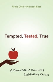 Tempted, Tested, True - A Proven Path to Overcoming Soul-Robbing Choices ebook by Arnie Cole,Michael Ross
