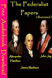 The Federalist Papers [ Illustrated ] - [ Free Audiobooks Download ] ebook by ALEXANDER HAMILTON,JAMES MADISON,JOHN JAY