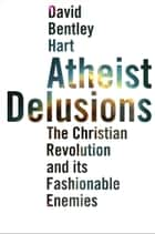 Atheist Delusions: The Christian Revolution and Its Fashionable Enemies ebook by David Bentley Hart