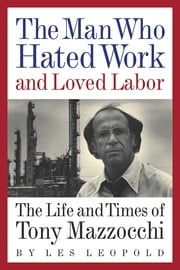The Man Who Hated Work and Loved Labor - The Life and Times of Tony Mazzocchi ebook by Les Leopold