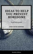 Ideas to Help You Prevent Boredom - Self Help ebook by