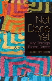 Not Done Yet - Living Through Breast Cancer ebook by Laurie Kingston