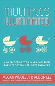 Multiples Illuminated: A Collection of Stories and Advice From Parents of Twins, Triplets and More ebook by Alison Lee,Megan Woolsey,Ellen Nordberg,Shelley Segal,Janet McNally,Eileen C. Manion,Erika Sigurdson,Melanie Sweeney,MeiMei Fox,Susan Moldaw,Jared Bond,Amy Paturel,Allie Smith,Angie Kinghorn,Briton Underwood,Jackie Pick,Shanna Silva,Lexi Rohner,Kirsten Gant,Allie Capo-Burdick,Becki Melchione,Janine Kovac