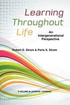 Learning Throughout Life - An Intergenerational Perspective ebook by Robert D. Strom, Paris S. Strom