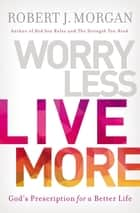 Worry Less, Live More - God's Prescription for a Better Life eBook by Robert Morgan
