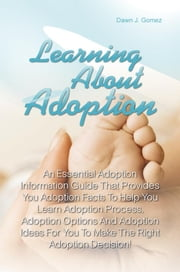 Learning About Adoption - An Essential Adoption Information Guide That Provides You Adoption Facts To Help You Learn Adoption Process, Adoption Options And Adoption Ideas For You To Make The Right Adoption Decision! ebook by Dawn J. Gomez