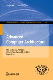 Advanced Computer Architecture - 11th Conference, ACA 2016, Weihai, China, August 22-23, 2016, Proceedings ebook by Junjie Wu, Lian Li