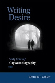 Writing Desire: Sixty Years of Gay Autobiography ebook by Cohler, Bertram J.