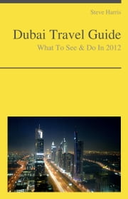 Dubai, United Arab Emirates Travel Guide - What To See & Do ebook by Steve Harris