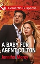 A Baby For Agent Colton (Mills & Boon Romantic Suspense) (The Coltons of Texas, Book 6) eBook by Jennifer Morey