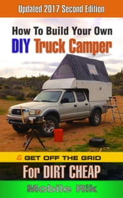 How To Build Your Own DIY Truck Camper And Get Off The Grid For Dirt Cheap ebook by Mobile Rik