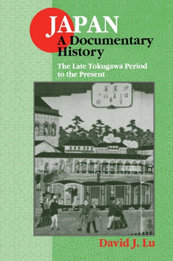 Japan: A Documentary History: Vol 2: The Late Tokugawa Period to the Present - A Documentary History ebook by David J. Lu
