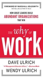 The Why of Work: How Great Leaders Build Abundant Organizations That Win ebook by David Ulrich, Wendy Ulrich, Marshall Goldsmith