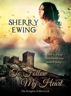 To Follow My Heart - The Knights of Berwyck, A Quest Through Time, #3 ebook by Sherry Ewing