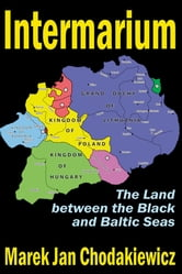 Intermarium - The Land between the Black and Baltic Seas ebook by Marek Jan Chodakiewicz