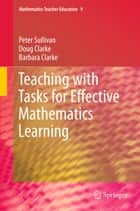 Teaching with Tasks for Effective Mathematics Learning ebook by Peter Sullivan, Doug Clarke, Barbara Clarke