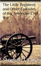 The Little Regiment and Other Episodes of the American Civil War ebook by Stephen Crane