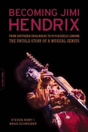 Becoming Jimi Hendrix - From Southern Crossroads to Psychedelic London, the Untold Story of a Musical Genius ebook by Steven Roby, Brad Schreiber