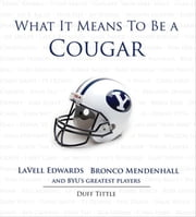 What It Means to Be a Cougar - LaVell Edwards, Bronco Mendenhall and BYU's Greatest Players ebook by Duff Tittle,LaVell Edwards,Bronco Mendenhall