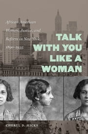 Talk with You Like a Woman - African American Women, Justice, and Reform in New York, 1890-1935 ebook by Cheryl D. Hicks