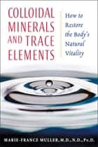 Colloidal Minerals and Trace Elements - How to Restore the Body's Natural Vitality ebook by Marie-France Muller, M.D., N.D.,...