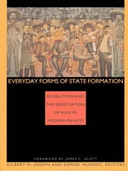 Everyday Forms of State Formation - Revolution and the Negotiation of Rule in Modern Mexico ebook by Gilbert M. Joseph,Daniel Nugent