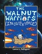 THE WALNUT WARRIORS® (IN OUTER SPACE) - (IN OUTER SPACE) ebook by Lance L. Palmgren