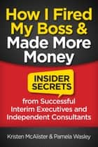How I Fired My Boss and Made More Money - Insider Secrets from Successful Interim Executives and Consultants ebook by Kristen McAlister, Pamela Pamela Wasley