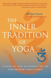 The Inner Tradition of Yoga: A Guide to Yoga Philosophy for the Contemporary Practitioner ebook by Michael Stone,Richard Freeman