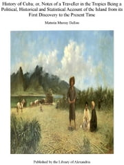History of Cuba; Or, Notes of a Traveller in The Tropics Being a Political, Historical, and Statistical Account of The Island, from Its First Discovery to The Present Time ebook by Maturin Murray Ballou