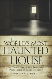 The World's Most Haunted House - The True Story of the Bridgeport Poltergeist on Lindley Street ebook by William J. Hall