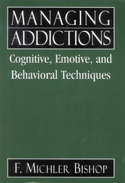 Managing Addictions - Cognitive, Emotive, and Behavioral Techniques ebook by Michler F. Bishop
