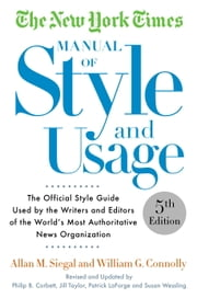The New York Times Manual of Style and Usage, 5th Edition - The Official Style Guide Used by the Writers and Editors of the World's Most Authoritative News Organization ebook by Allan M. Siegal,William Connolly
