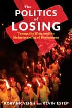 The Politics of Losing - Trump, the Klan, and the Mainstreaming of Resentment ebook by Rory McVeigh, Kevin Estep